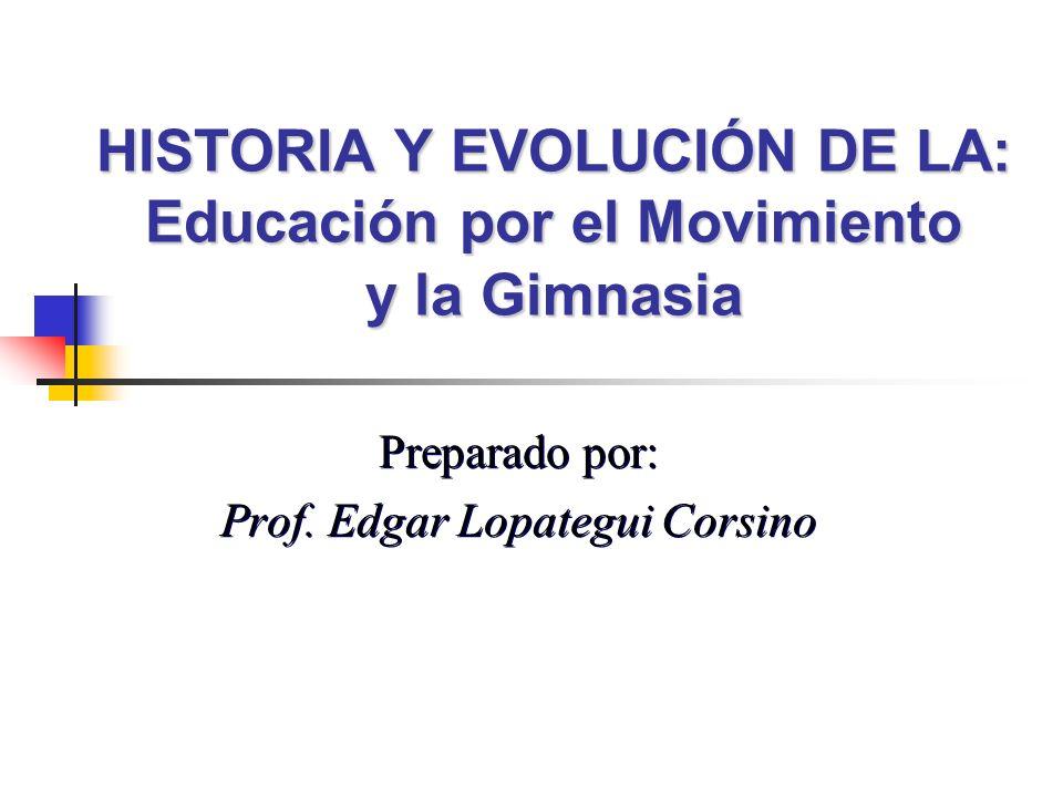 HISTORIA Y EVOLUCIÓN DE LA: Educación por el Movimiento y la Gimnasia Preparado por: Prof. Edgar Lopategui Corsino Preparado por: Prof. Edgar Lopategu
