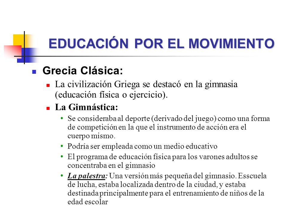 EDUCACIÓN POR EL MOVIMIENTO Grecia Clásica: La civilización Griega se destacó en la gimnasia (educación física o ejercicio). La Gimnástica: Se conside