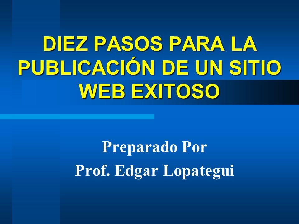 DIEZ PASOS PARA LA PUBLICACIÓN DE UN SITIO WEB EXITOSO Preparado Por Prof. Edgar Lopategui