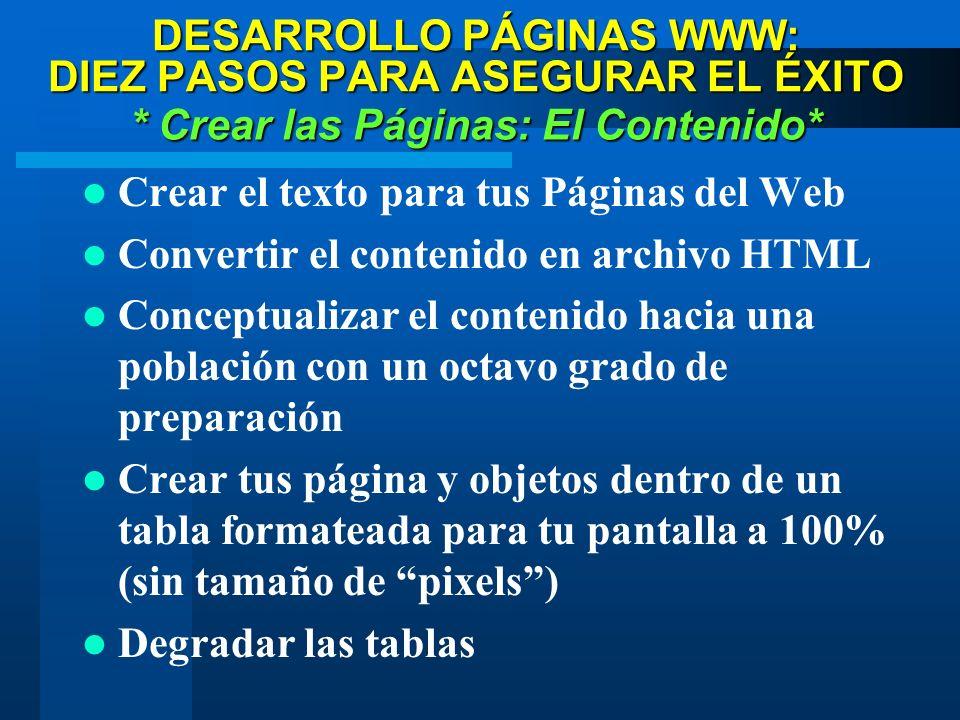 DESARROLLO PÁGINAS WWW: DIEZ PASOS PARA ASEGURAR EL ÉXITO * Crear las Páginas: El Contenido* Crear el texto para tus Páginas del Web Convertir el contenido en archivo HTML Conceptualizar el contenido hacia una población con un octavo grado de preparación Crear tus página y objetos dentro de un tabla formateada para tu pantalla a 100% (sin tamaño de pixels) Degradar las tablas