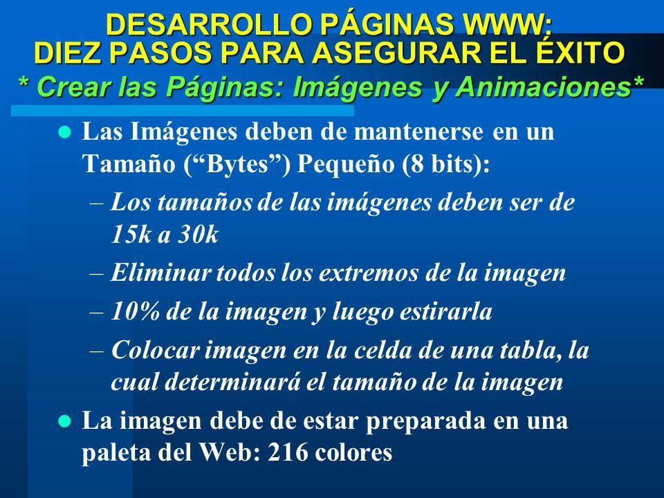 DESARROLLO PÁGINAS WWW: DIEZ PASOS PARA ASEGURAR EL ÉXITO * Crear las Páginas: Imágenes y Animaciones* Las Imágenes deben de mantenerse en un Tamaño (Bytes) Pequeño (8 bits): –Los tamaños de las imágenes deben ser de 15k a 30k –Eliminar todos los extremos de la imagen –10% de la imagen y luego estirarla –Colocar imagen en la celda de una tabla, la cual determinará el tamaño de la imagen La imagen debe de estar preparada en una paleta del Web: 216 colores