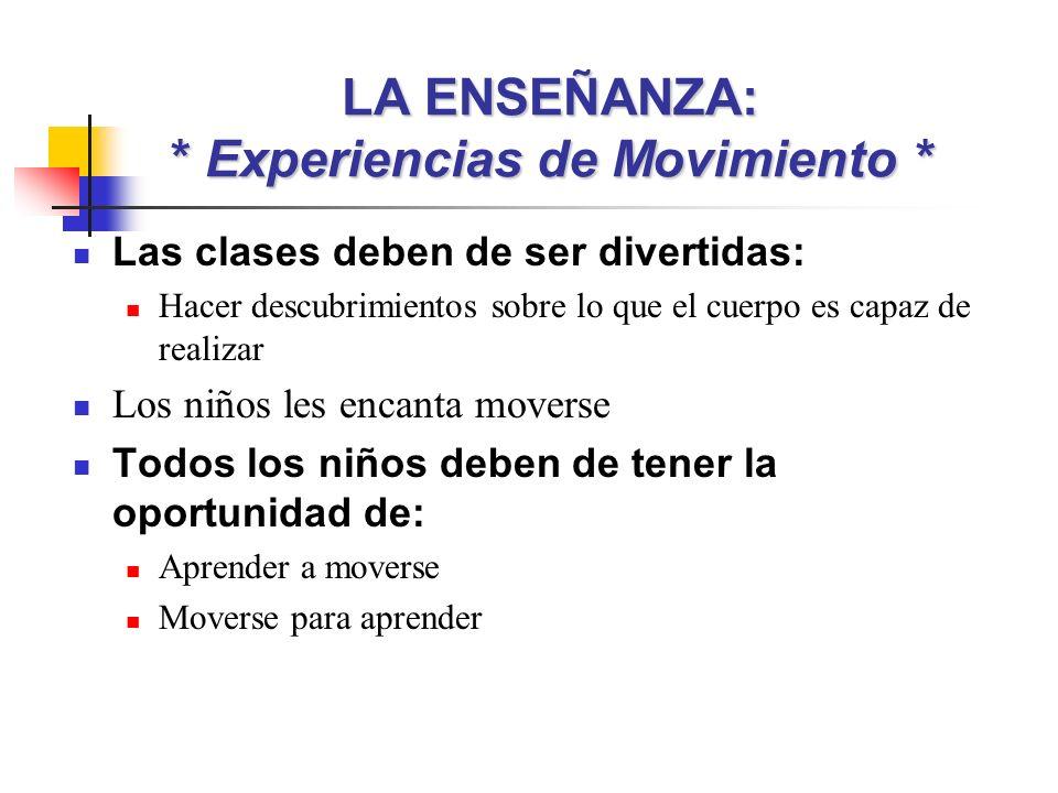 LA ENSEÑANZA: * Experiencias de Movimiento * Las clases deben de ser divertidas: Hacer descubrimientos sobre lo que el cuerpo es capaz de realizar Los