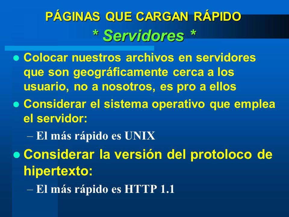 PÁGINAS QUE CARGAN RÁPIDO * Servidores * Colocar nuestros archivos en servidores que son geográficamente cerca a los usuario, no a nosotros, es pro a ellos Considerar el sistema operativo que emplea el servidor: –El más rápido es UNIX Considerar la versión del protoloco de hipertexto: –El más rápido es HTTP 1.1