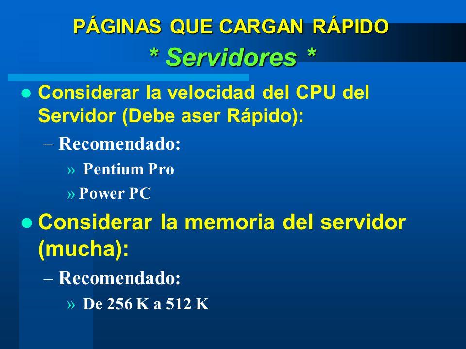 PÁGINAS QUE CARGAN RÁPIDO * Servidores * Considerar la velocidad del CPU del Servidor (Debe aser Rápido): –Recomendado: » Pentium Pro »Power PC Considerar la memoria del servidor (mucha): –Recomendado: » De 256 K a 512 K