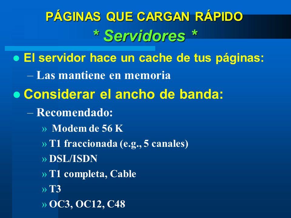 PÁGINAS QUE CARGAN RÁPIDO * Servidores * El servidor hace un cache de tus páginas: –Las mantiene en memoria Considerar el ancho de banda: –Recomendado: » Modem de 56 K »T1 fraccionada (e.g., 5 canales) »DSL/ISDN »T1 completa, Cable »T3 »OC3, OC12, C48