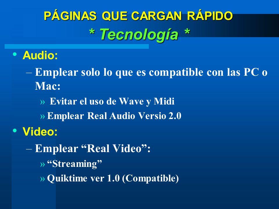 PÁGINAS QUE CARGAN RÁPIDO * Tecnología * Audio: –Emplear solo lo que es compatible con las PC o Mac: » Evitar el uso de Wave y Midi »Emplear Real Audio Versio 2.0 Video: –Emplear Real Video: »Streaming »Quiktime ver 1.0 (Compatible)
