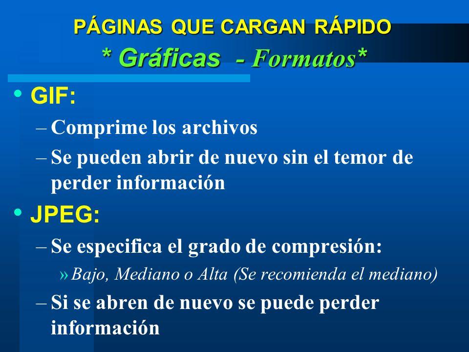 GIF: –Comprime los archivos –Se pueden abrir de nuevo sin el temor de perder información JPEG: –Se especifica el grado de compresión: »Bajo, Mediano o Alta (Se recomienda el mediano) –Si se abren de nuevo se puede perder información * Gráficas - Formatos * PÁGINAS QUE CARGAN RÁPIDO
