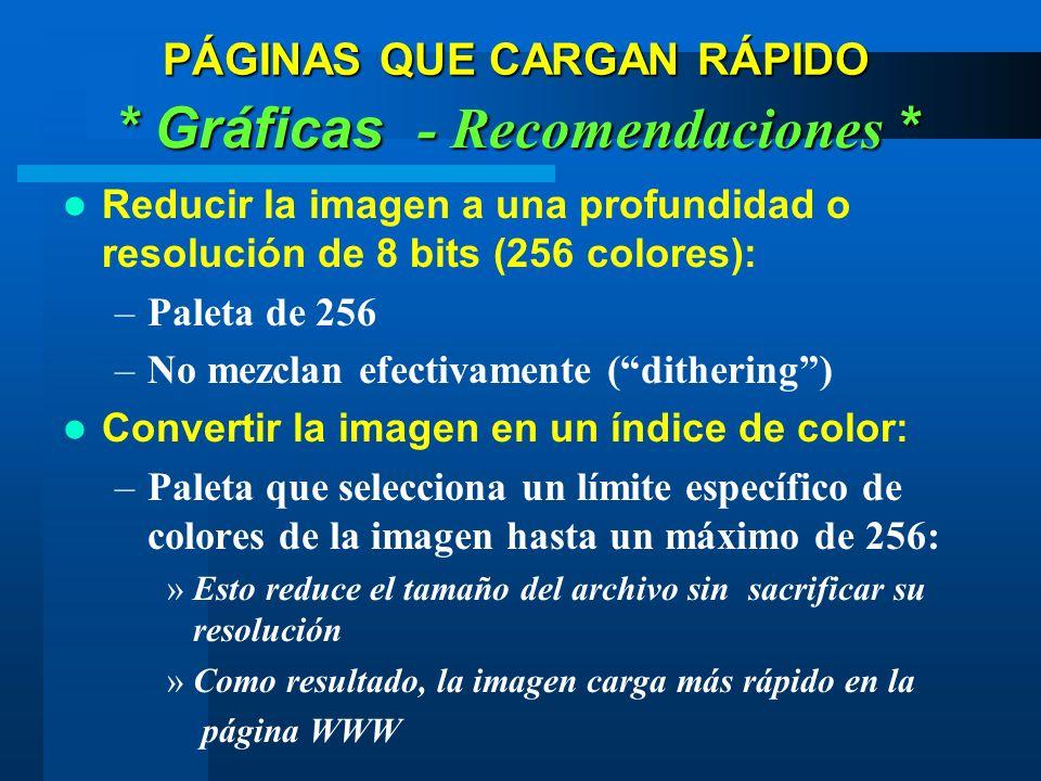 Reducir la imagen a una profundidad o resolución de 8 bits (256 colores): –Paleta de 256 –No mezclan efectivamente (dithering) Convertir la imagen en un índice de color: –Paleta que selecciona un límite específico de colores de la imagen hasta un máximo de 256: »Esto reduce el tamaño del archivo sin sacrificar su resolución »Como resultado, la imagen carga más rápido en la página WWW PÁGINAS QUE CARGAN RÁPIDO * Gráficas - Recomendaciones *