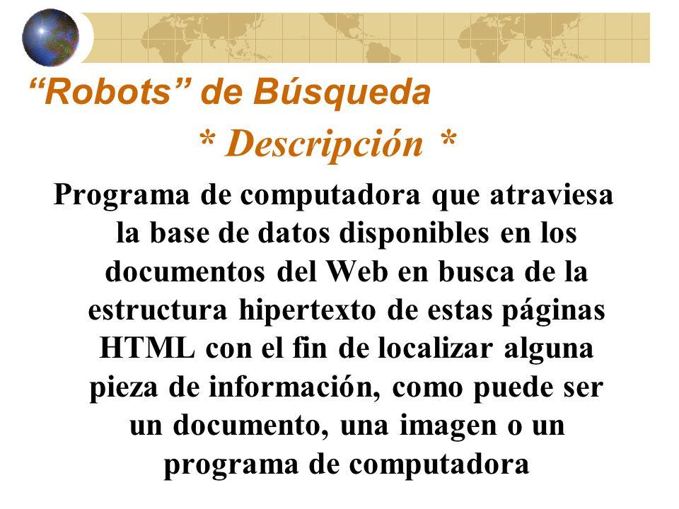 Programas que localizan las diferentes Páginas WWW que tienen el término de búsqueda y proveen un índice de documentos Robots de Búsqueda * Descripción *