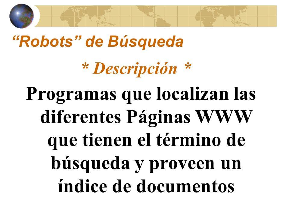 Programas diseñados para rastrear banco de datos en hypertexto localizados en el Web Son un Producto Comercial Generales y abarcadores: – Banco de datos grandes Requiere el uso de palabras claves Características Robots de Búsqueda