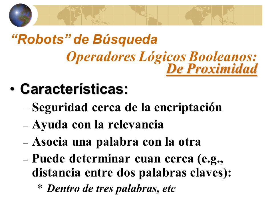 Componentes: – Una palabra o letra que indica la dirección – Un número que indica la distancia en palabras De Proximidad Operadores Lógicos Booleanos: De Proximidad Robots de Búsqueda