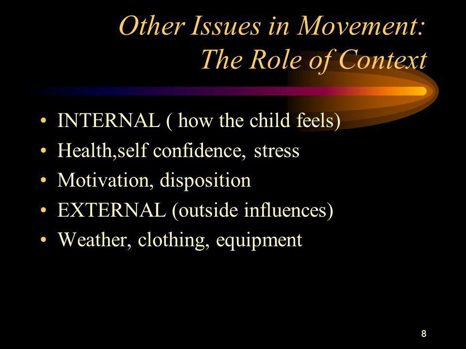 8 Other Issues in Movement: The Role of Context INTERNAL ( how the child feels) Health,self confidence, stress Motivation, disposition EXTERNAL (outside influences) Weather, clothing, equipment