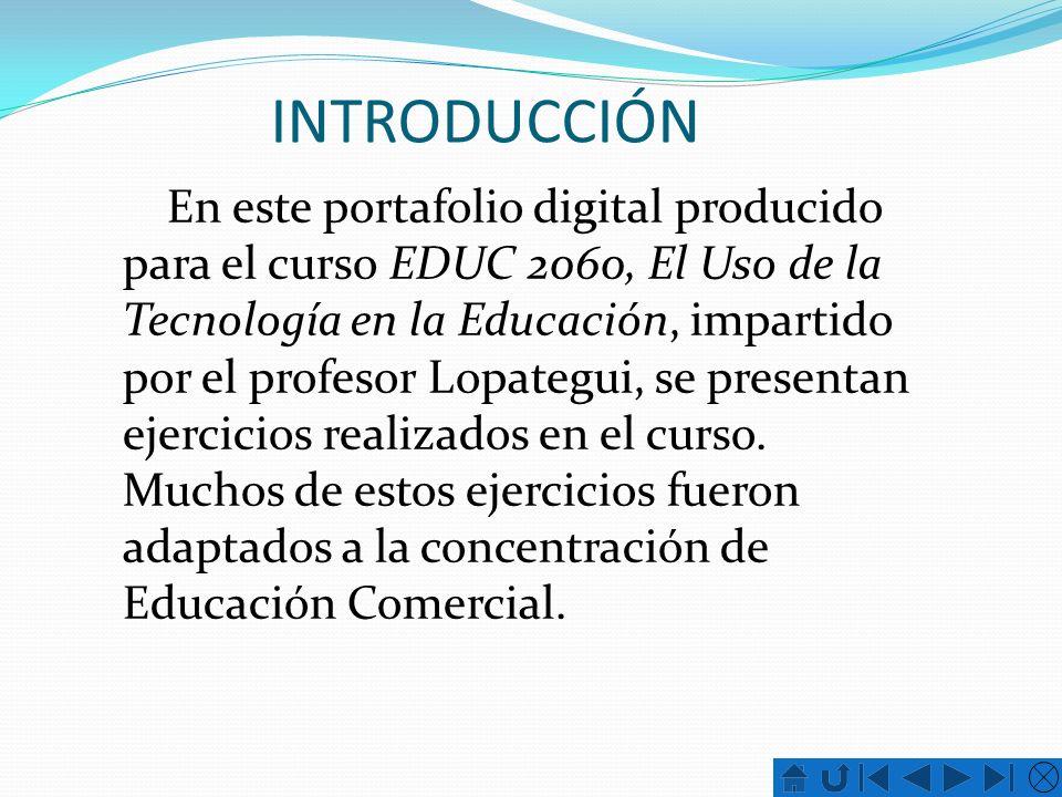INTRODUCCIÓN En este portafolio digital producido para el curso EDUC 2060, El Uso de la Tecnología en la Educación, impartido por el profesor Lopategu