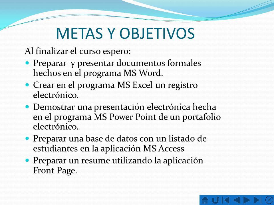 METAS Y OBJETIVOS Al finalizar el curso espero: Preparar y presentar documentos formales hechos en el programa MS Word. Crear en el programa MS Excel