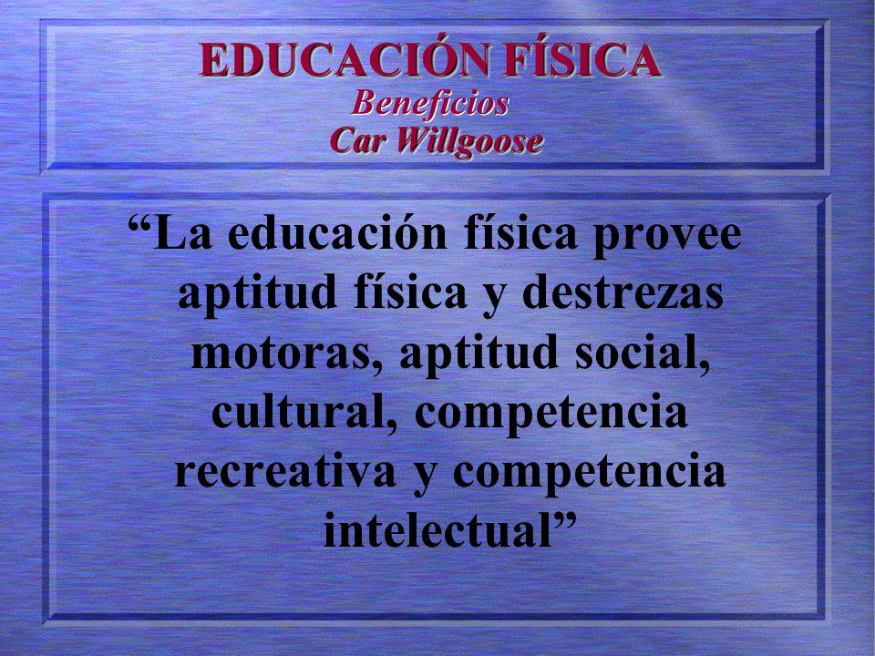 EDUCACIÓN FÍSICA Car Willgoose EDUCACIÓN FÍSICA Beneficios Car Willgoose La educación física provee aptitud física y destrezas motoras, aptitud social, cultural, competencia recreativa y competencia intelectual