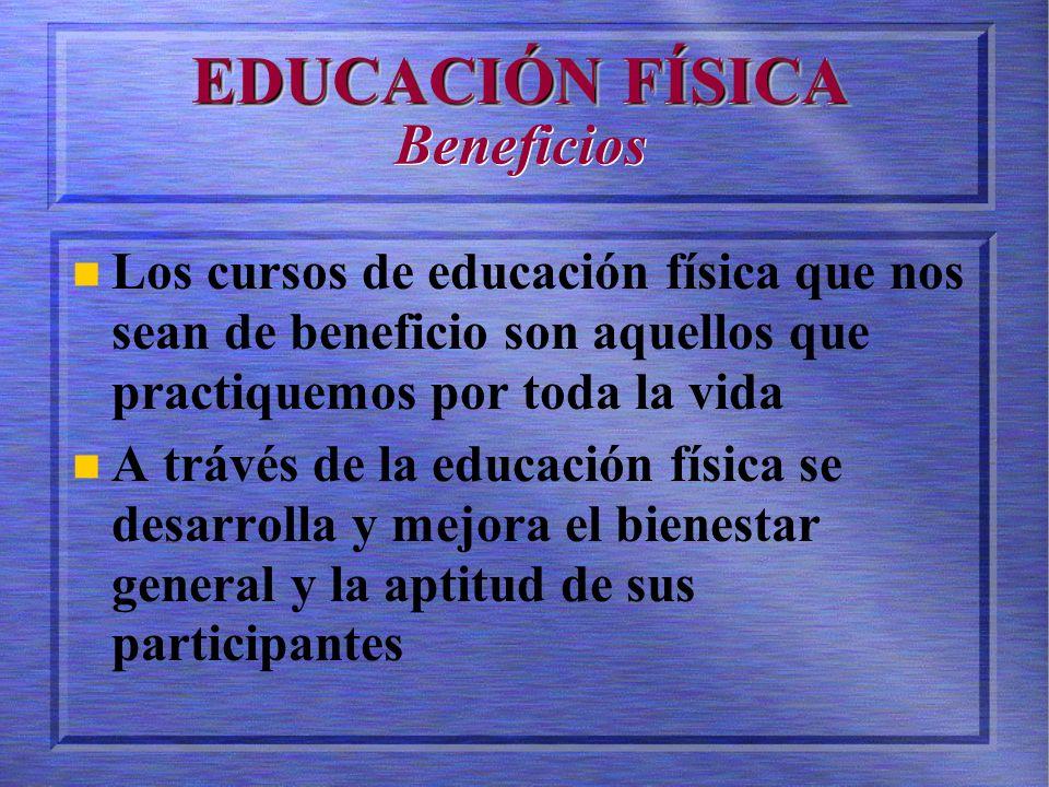 EDUCACIÓN FÍSICA EDUCACIÓN FÍSICA Beneficios Los cursos de educación física que nos sean de beneficio son aquellos que practiquemos por toda la vida A trávés de la educación física se desarrolla y mejora el bienestar general y la aptitud de sus participantes