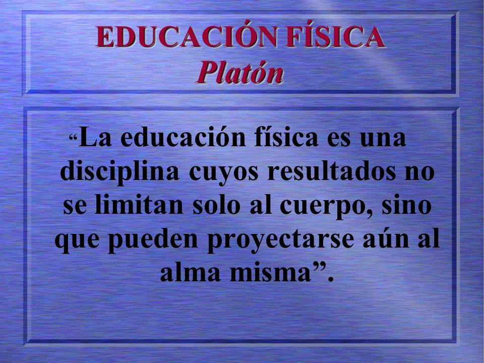 EDUCACIÓN FÍSICA Platón La educación física es una disciplina cuyos resultados no se limitan solo al cuerpo, sino que pueden proyectarse aún al alma misma.
