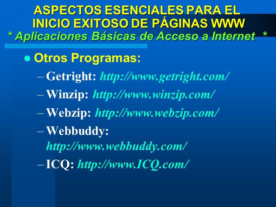 Otros Programas: –Getright: http://www.getright.com/ –Winzip: http://www.winzip.com/ –Webzip: http://www.webzip.com/ –Webbuddy: http://www.webbuddy.com/ –ICQ: http://www.ICQ.com/ * Aplicaciones Básicas de Acceso a Internet * ASPECTOS ESENCIALES PARA EL INICIO EXITOSO DE PÁGINAS WWW