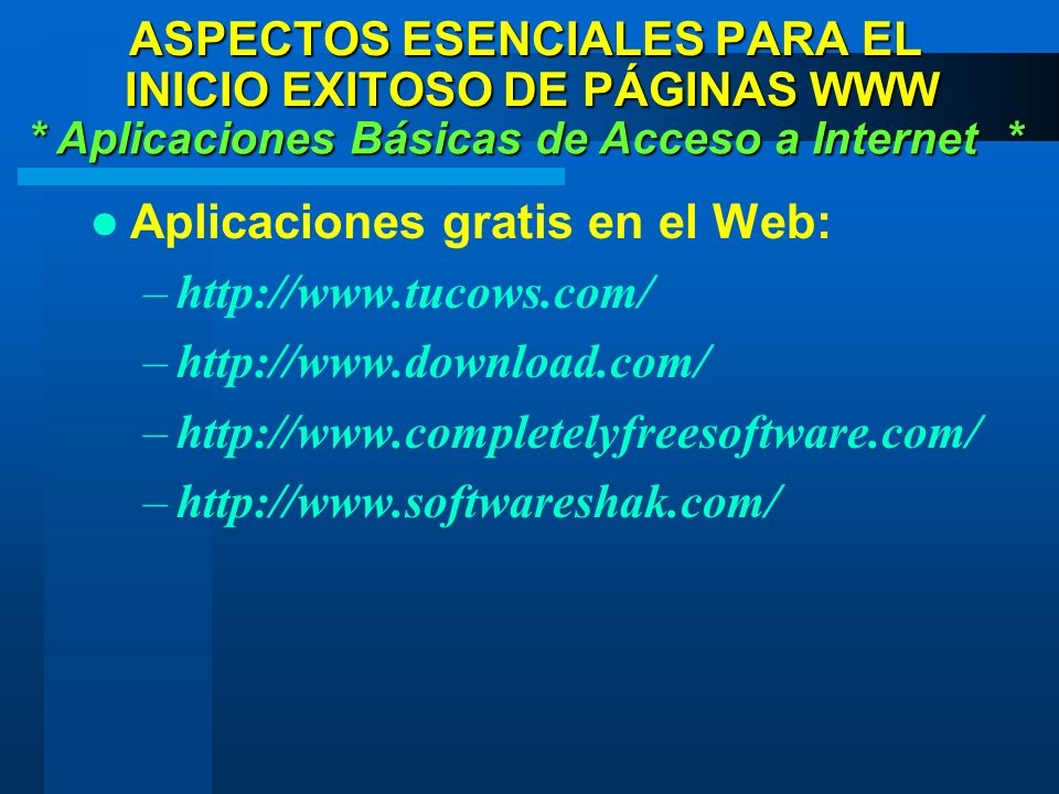 Aplicaciones gratis en el Web: –http://www.tucows.com/ –http://www.download.com/ –http://www.completelyfreesoftware.com/ –http://www.softwareshak.com/ * Aplicaciones Básicas de Acceso a Internet * ASPECTOS ESENCIALES PARA EL INICIO EXITOSO DE PÁGINAS WWW