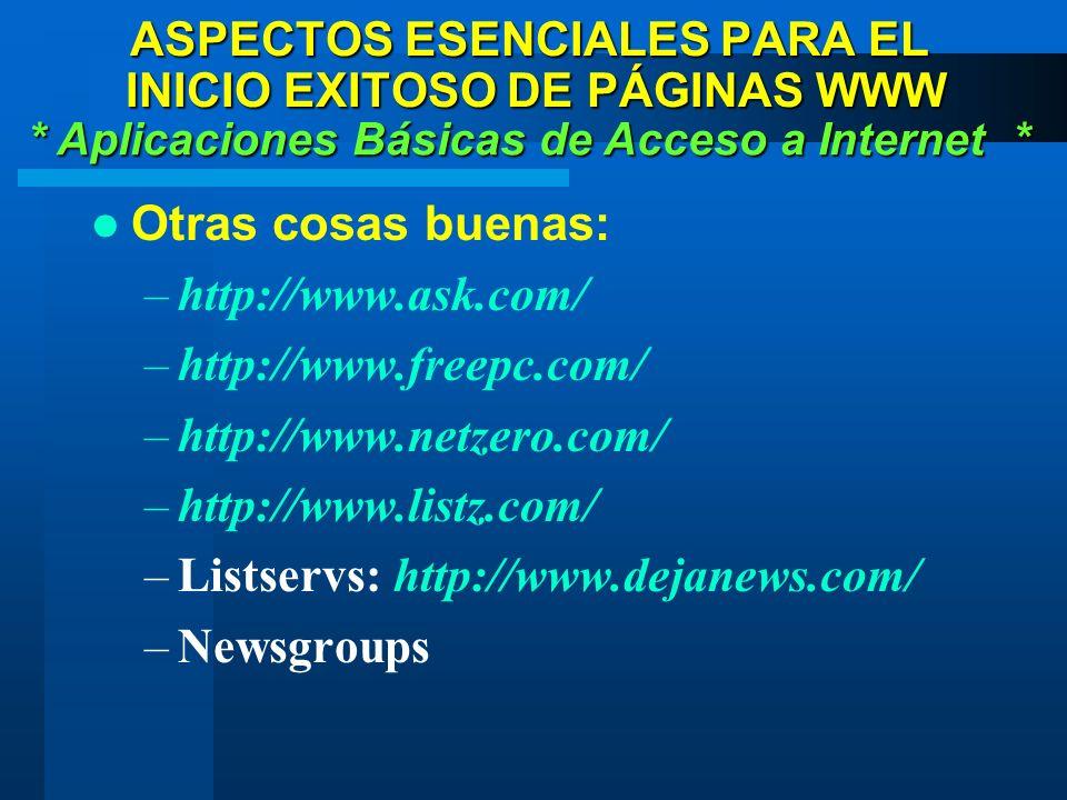 Otras cosas buenas: –http://www.ask.com/ –http://www.freepc.com/ –http://www.netzero.com/ –http://www.listz.com/ –Listservs: http://www.dejanews.com/ –Newsgroups * Aplicaciones Básicas de Acceso a Internet * ASPECTOS ESENCIALES PARA EL INICIO EXITOSO DE PÁGINAS WWW