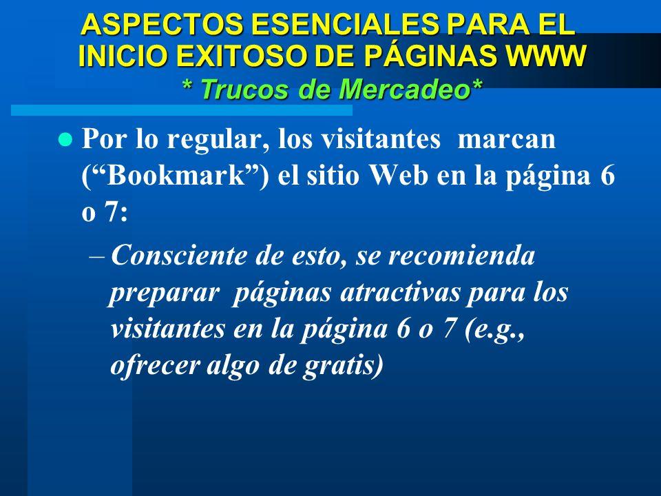 Por lo regular, los visitantes marcan (Bookmark) el sitio Web en la página 6 o 7: –Consciente de esto, se recomienda preparar páginas atractivas para los visitantes en la página 6 o 7 (e.g., ofrecer algo de gratis) * Trucos de Mercadeo * ASPECTOS ESENCIALES PARA EL INICIO EXITOSO DE PÁGINAS WWW