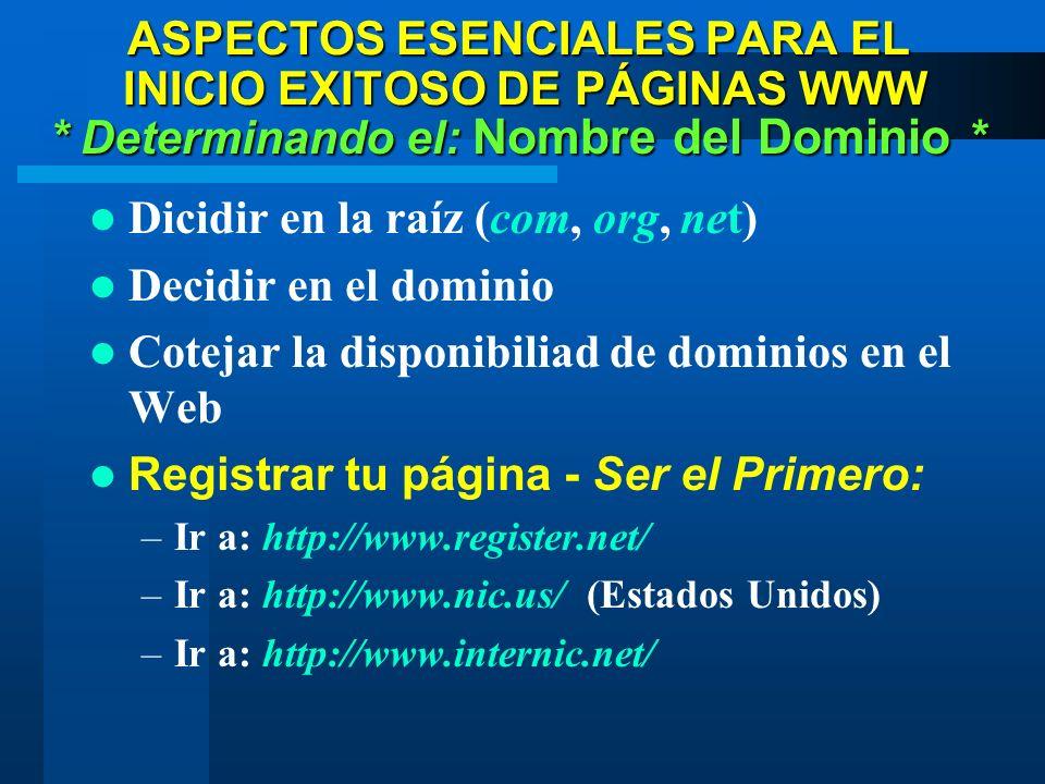 Dicidir en la raíz (com, org, net) Decidir en el dominio Cotejar la disponibiliad de dominios en el Web Registrar tu página - Ser el Primero: –Ir a: http://www.register.net/ –Ir a: http://www.nic.us/ (Estados Unidos) –Ir a: http://www.internic.net/ * Determinando el: Nombre del Dominio * ASPECTOS ESENCIALES PARA EL INICIO EXITOSO DE PÁGINAS WWW