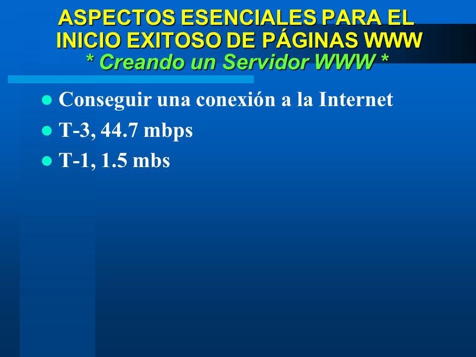Conseguir una conexión a la Internet T-3, 44.7 mbps T-1, 1.5 mbs * Creando un Servidor WWW * ASPECTOS ESENCIALES PARA EL INICIO EXITOSO DE PÁGINAS WWW