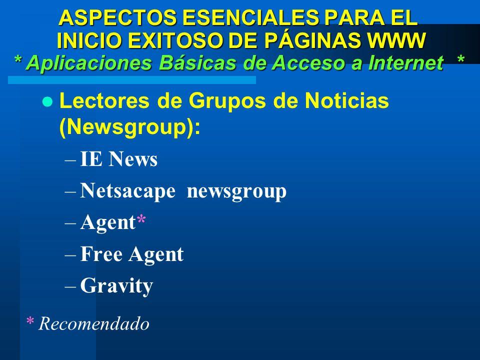 Lectores de Grupos de Noticias (Newsgroup): –IE News –Netsacape newsgroup –Agent* –Free Agent –Gravity * Aplicaciones Básicas de Acceso a Internet * ASPECTOS ESENCIALES PARA EL INICIO EXITOSO DE PÁGINAS WWW * Recomendado