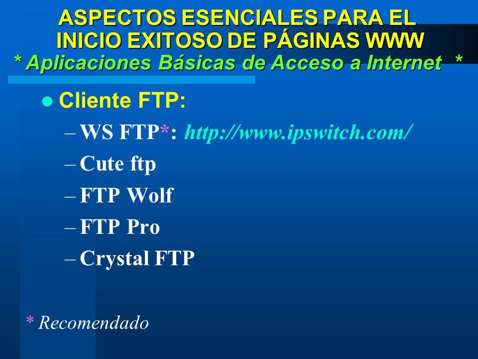 Cliente FTP: –WS FTP*: http://www.ipswitch.com/ –Cute ftp –FTP Wolf –FTP Pro –Crystal FTP * Aplicaciones Básicas de Acceso a Internet * ASPECTOS ESENCIALES PARA EL INICIO EXITOSO DE PÁGINAS WWW * Recomendado