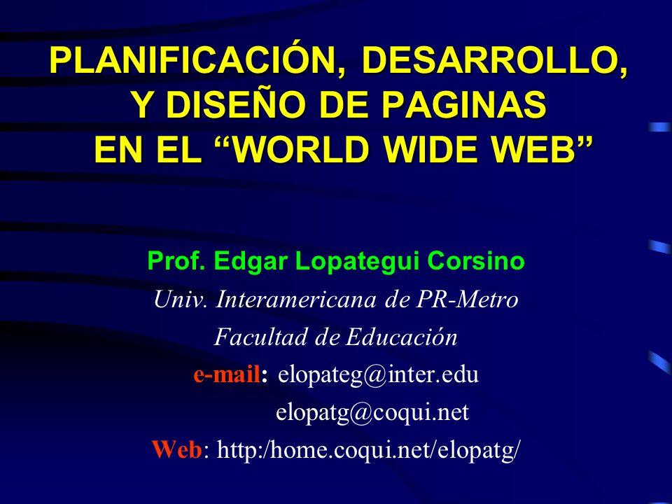 PLANIFICACIÓN, DESARROLLO, Y DISEÑO DE PAGINAS EN EL WORLD WIDE WEB Prof. Edgar Lopategui Corsino Univ. Interamericana de PR-Metro Facultad de Educaci