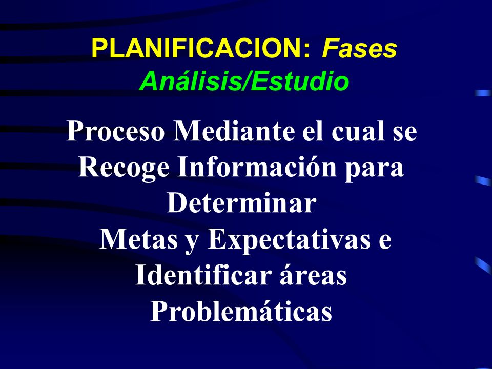 PLANIFICACION: Fases Análisis/Estudio Proceso Mediante el cual se Recoge Información para Determinar Metas y Expectativas e Identificar áreas Problemá