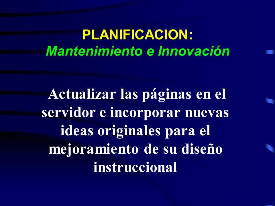 PLANIFICACION: Mantenimiento e Innovación Actualizar las páginas en el servidor e incorporar nuevas ideas originales para el mejoramiento de su diseño