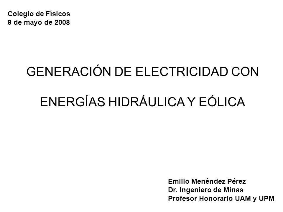 GENERACIÓN DE ELECTRICIDAD CON ENERGÍAS HIDRÁULICA Y EÓLICA Colegio de Físicos 9 de mayo de 2008 Emilio Menéndez Pérez Dr. Ingeniero de Minas Profesor