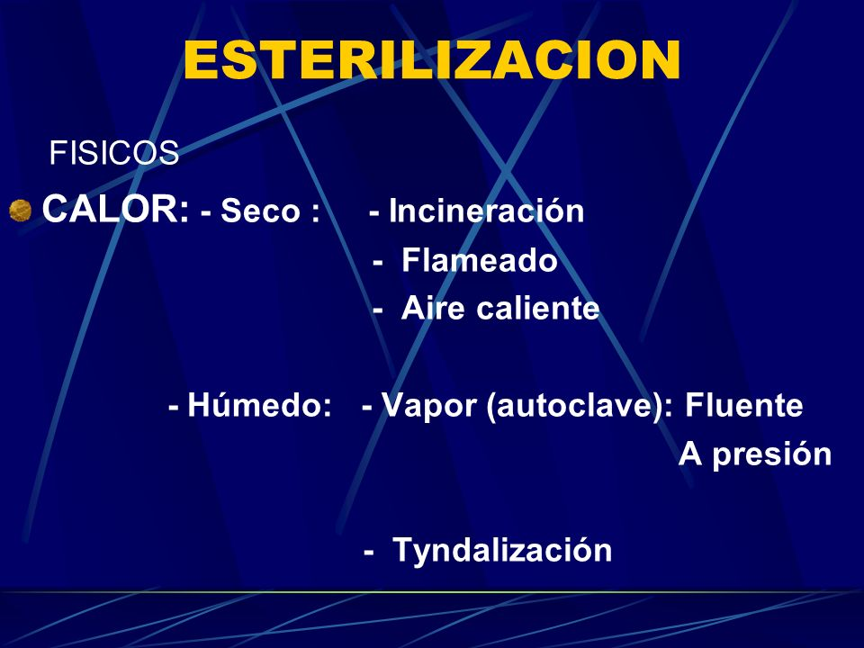ESTERILIZACION FISICOS CALOR: - Seco : - Incineración - Flameado - Aire caliente - Húmedo: - Vapor (autoclave): Fluente A presión - Tyndalización