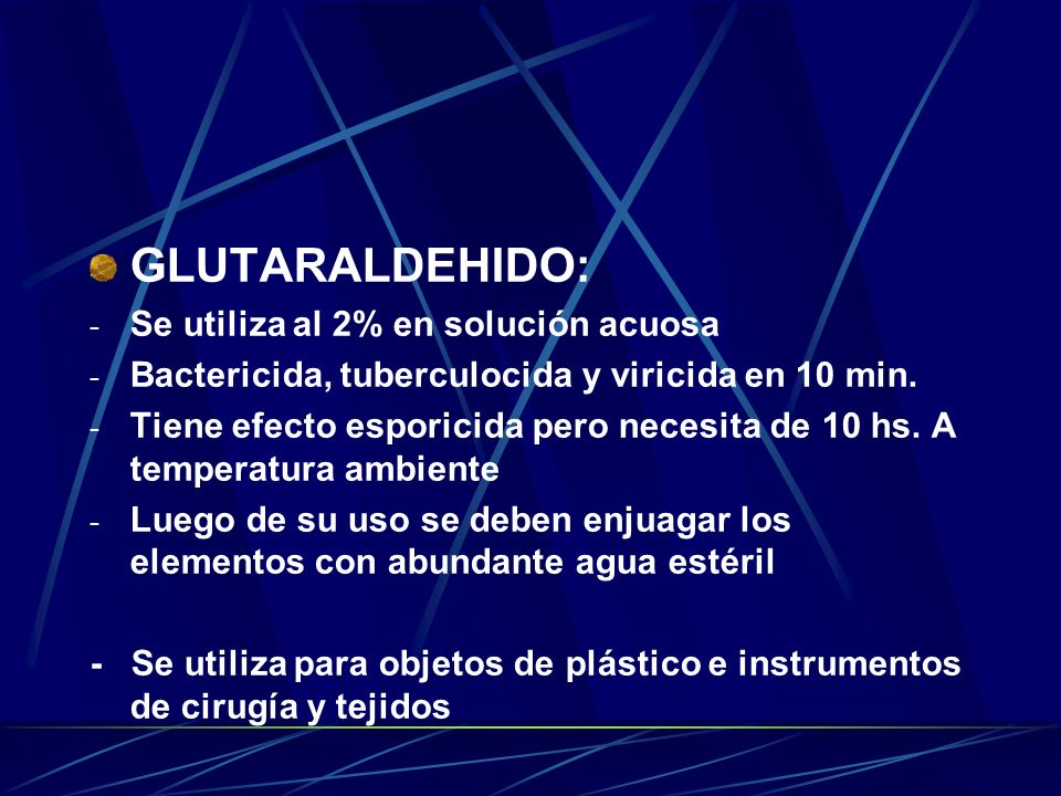 GLUTARALDEHIDO: - Se utiliza al 2% en solución acuosa - Bactericida, tuberculocida y viricida en 10 min. - Tiene efecto esporicida pero necesita de 10