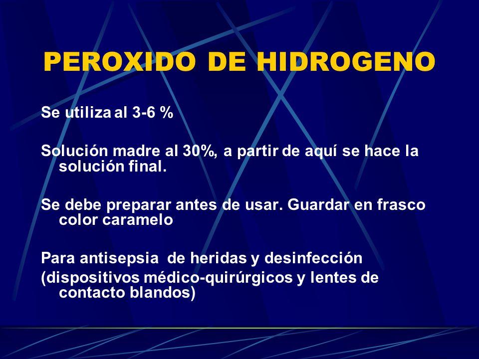 PEROXIDO DE HIDROGENO Se utiliza al 3-6 % Solución madre al 30%, a partir de aquí se hace la solución final. Se debe preparar antes de usar. Guardar e