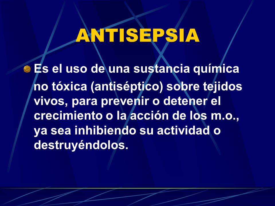 ANTISEPSIA Es el uso de una sustancia química no tóxica (antiséptico) sobre tejidos vivos, para prevenir o detener el crecimiento o la acción de los m