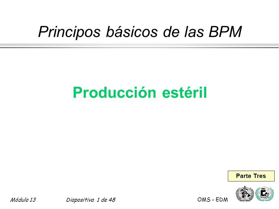Módulo 13Diapositiva 12 de 48 OMS - EDM Producción estéril Fabricación de preparaciones estériles l Preparación aséptica äManejo de materiales äTodo el procesamiento ägrado A en ambiente grado B o ägrado B en ambiente grado C