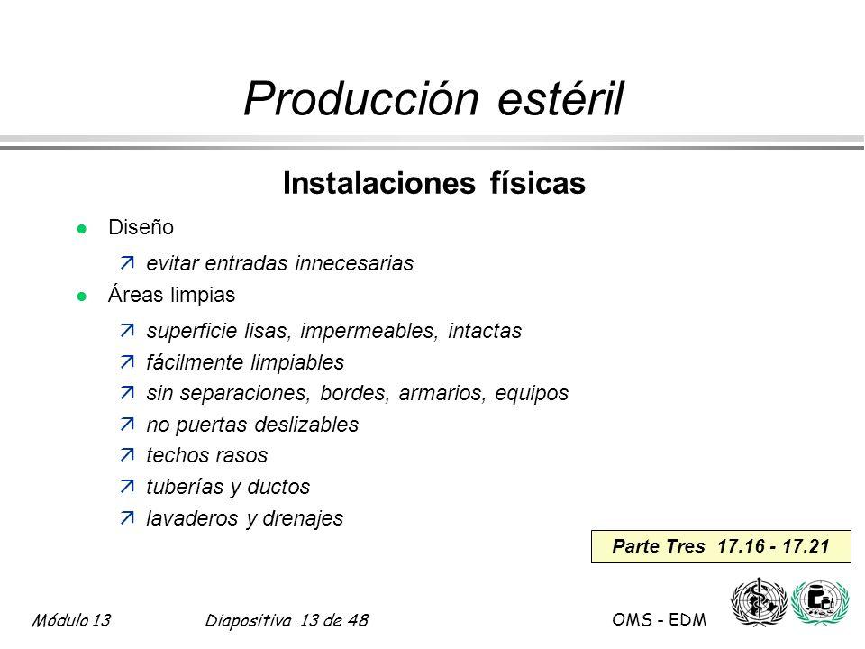 Módulo 13Diapositiva 13 de 48 OMS - EDM Parte Tres 17.16 - 17.21 Producción estéril Instalaciones físicas l Diseño äevitar entradas innecesarias l Áre