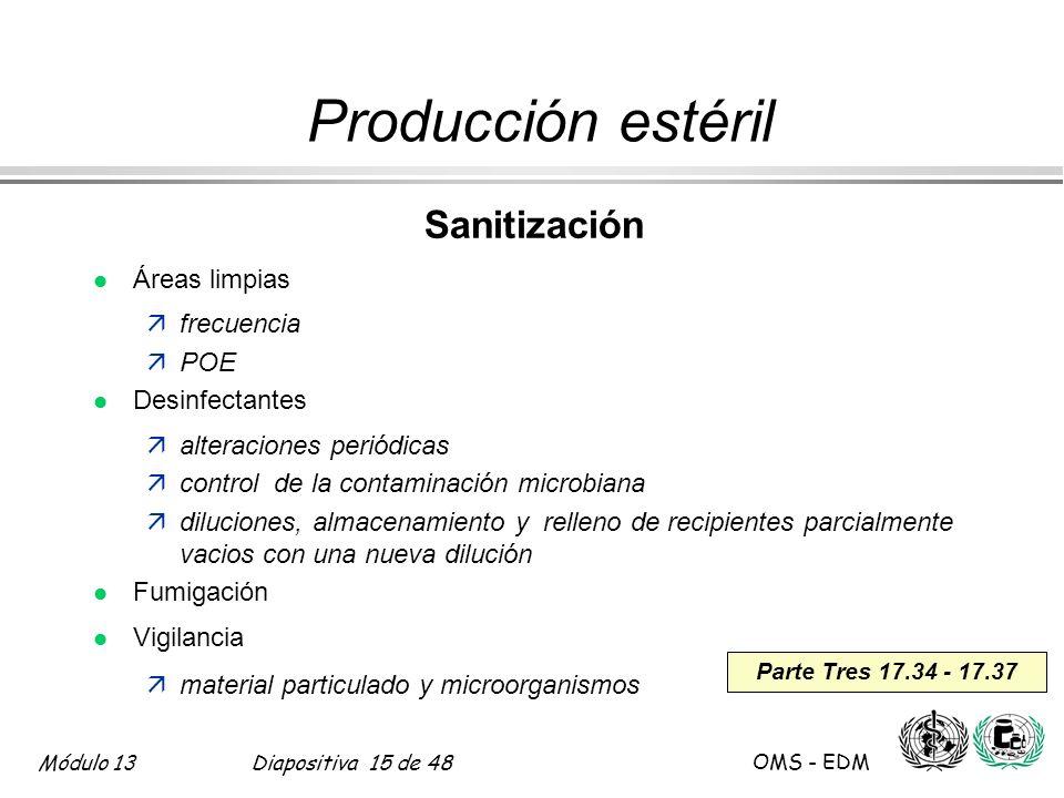Módulo 13Diapositiva 15 de 48 OMS - EDM Parte Tres 17.34 - 17.37 Producción estéril Sanitización l Áreas limpias äfrecuencia äPOE l Desinfectantes äal