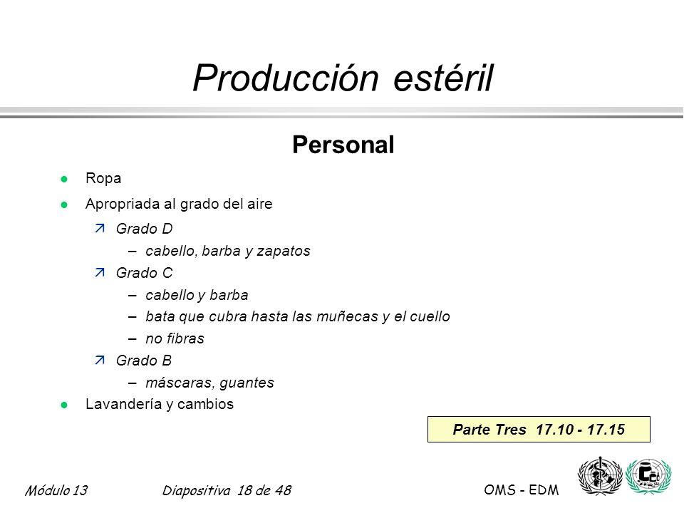 Módulo 13Diapositiva 18 de 48 OMS - EDM Parte Tres 17.10 - 17.15 Producción estéril Personal l Ropa l Apropriada al grado del aire äGrado D –cabello,