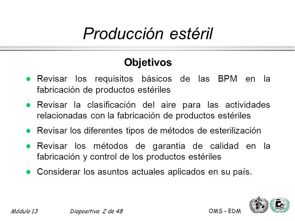 Módulo 13Diapositiva 2 de 48 OMS - EDM Producción estéril Objetivos l Revisar los requisitos básicos de las BPM en la fabricación de productos estéril