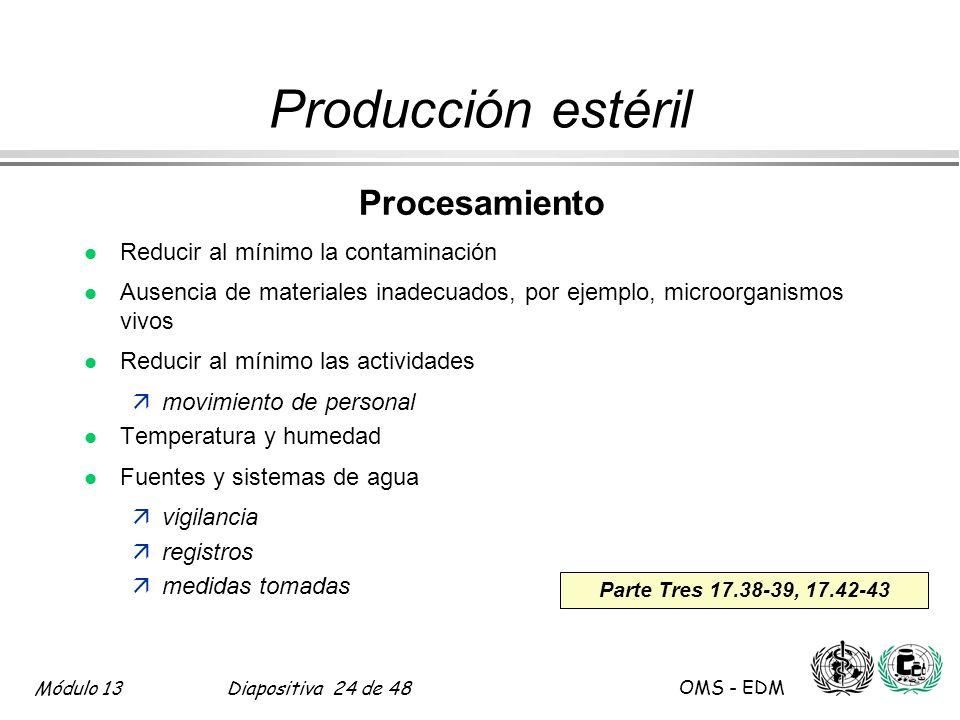 Módulo 13Diapositiva 24 de 48 OMS - EDM Parte Tres 17.38-39, 17.42-43 Producción estéril Procesamiento l Reducir al mínimo la contaminación l Ausencia