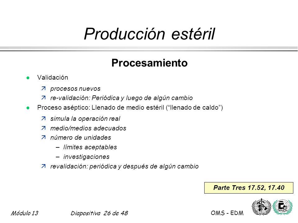 Módulo 13Diapositiva 26 de 48 OMS - EDM Parte Tres 17.52, 17.40 Producción estéril Procesamiento l Validación äprocesos nuevos äre-validación: Periódi