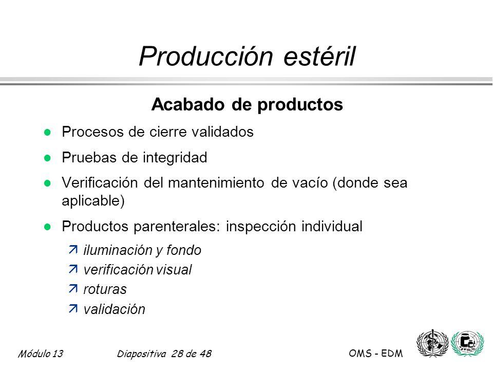 Módulo 13Diapositiva 28 de 48 OMS - EDM Producción estéril Acabado de productos l Procesos de cierre validados l Pruebas de integridad l Verificación
