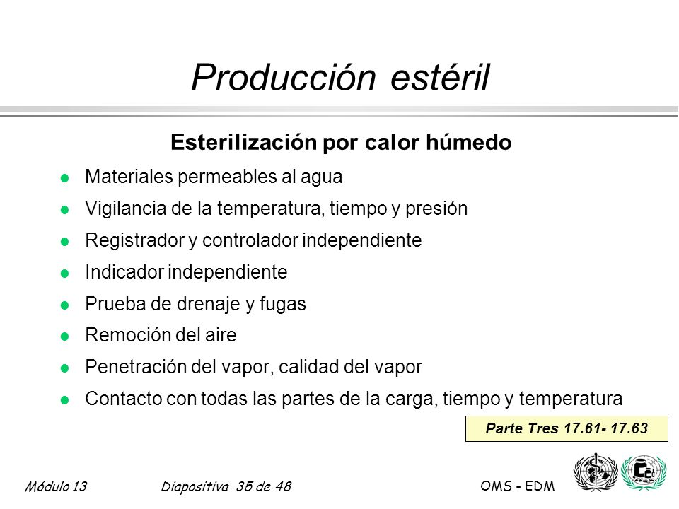 Módulo 13Diapositiva 35 de 48 OMS - EDM Parte Tres 17.61- 17.63 Producción estéril Esterilización por calor húmedo l Materiales permeables al agua l V