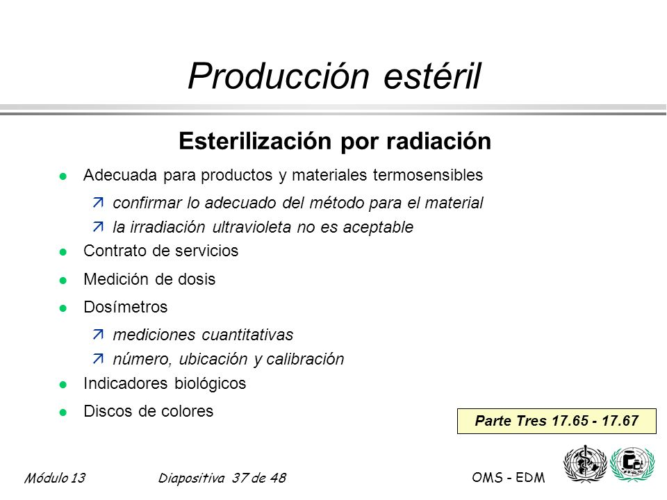 Módulo 13Diapositiva 37 de 48 OMS - EDM Parte Tres 17.65 - 17.67 Producción estéril Esterilización por radiación l Adecuada para productos y materiale