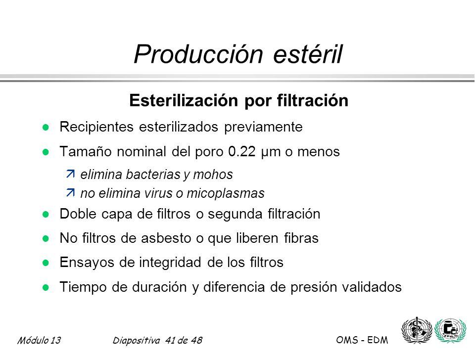 Módulo 13Diapositiva 41 de 48 OMS - EDM Producción estéril Esterilización por filtración l Recipientes esterilizados previamente l Tamaño nominal del