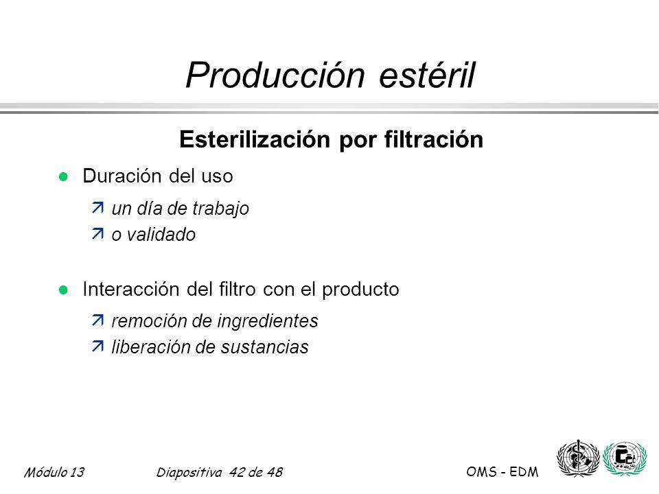 Módulo 13Diapositiva 42 de 48 OMS - EDM Producción estéril Esterilización por filtración l Duración del uso äun día de trabajo äo validado l Interacci