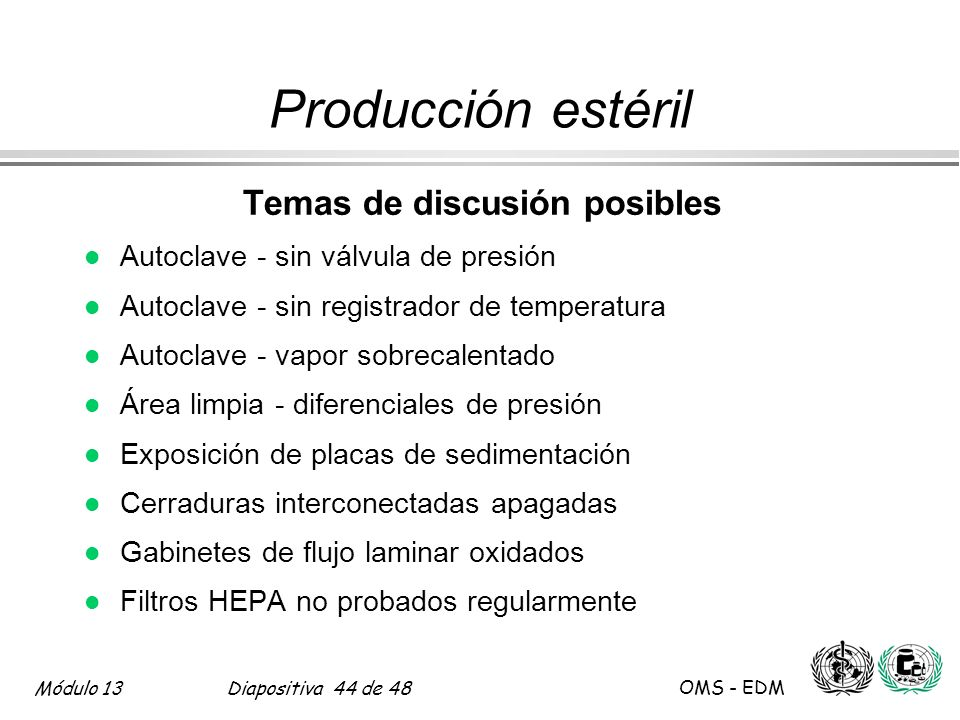 Módulo 13Diapositiva 44 de 48 OMS - EDM Producción estéril Temas de discusión posibles l Autoclave - sin válvula de presión l Autoclave - sin registra
